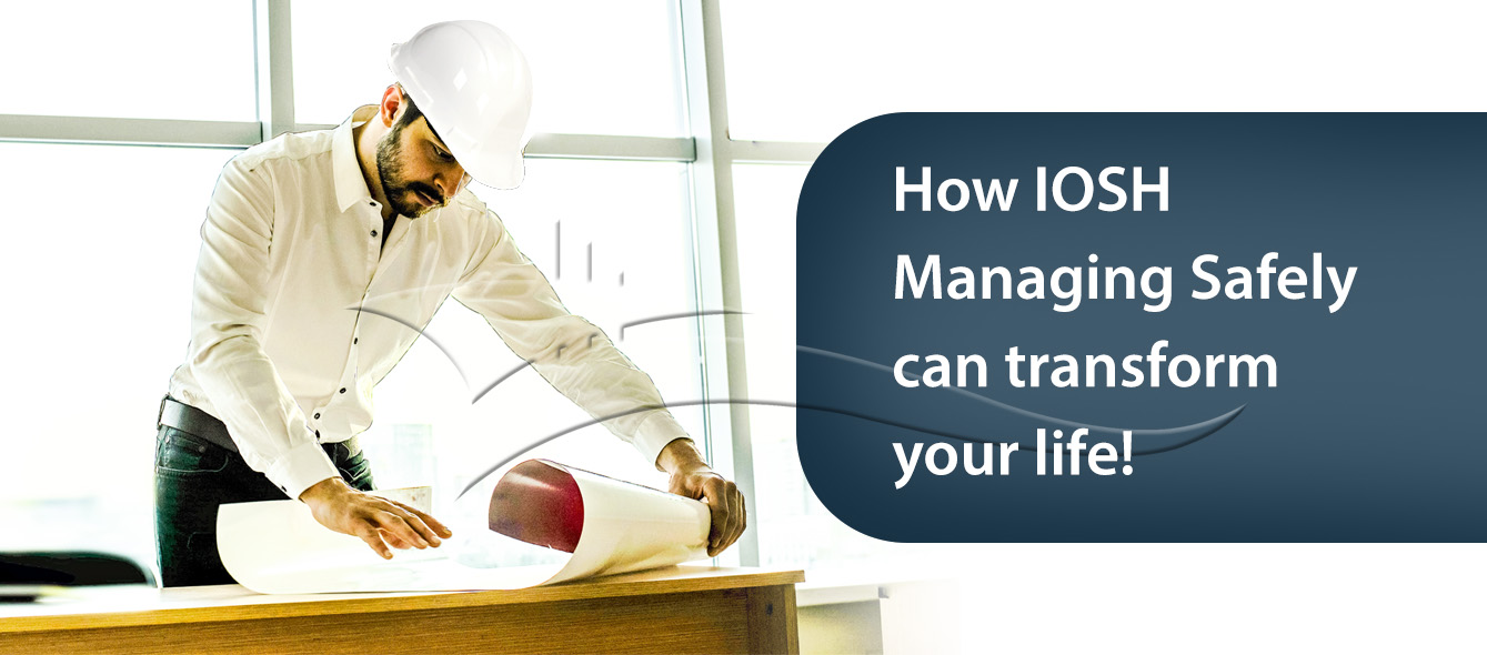 How IOSH Managing Safely can Transform your Life