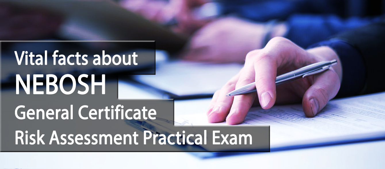 Vital facts about NEBOSH General Certificate Risk Assessment Practical Exam